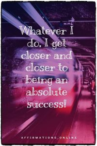 Positive affirmation from Affirmations.online - Whatever I do, I get closer and closer to being an absolute success!