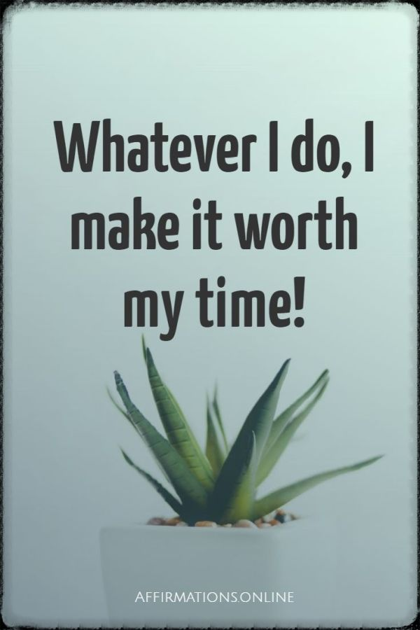 Positive affirmation from Affirmations.online - Whatever I do, I make it worth my time!