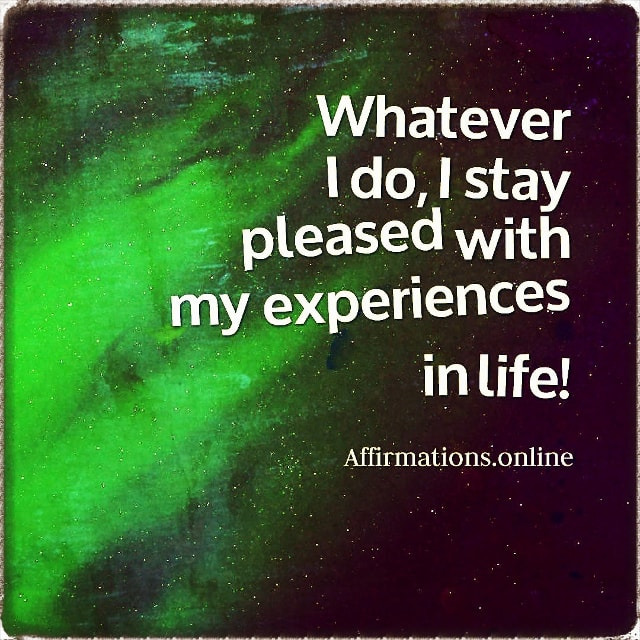 Positive affirmation from Affirmations.online - Whatever I do, I stay pleased with my experiences in life!