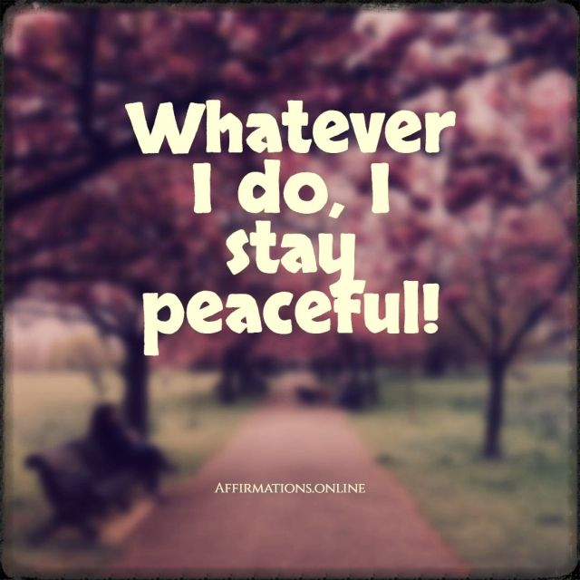 Positive affirmation from Affirmations.online - Whatever I do, I stay peaceful!