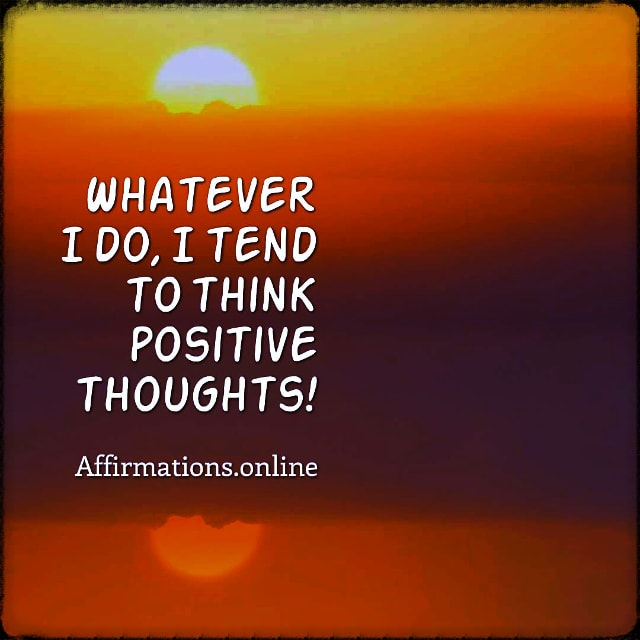 Positive affirmation from Affirmations.online - Whatever I do, I tend to think positive thoughts!