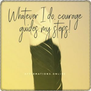 Positive affirmation from Affirmations.online - Whatever I do, courage guides my steps!