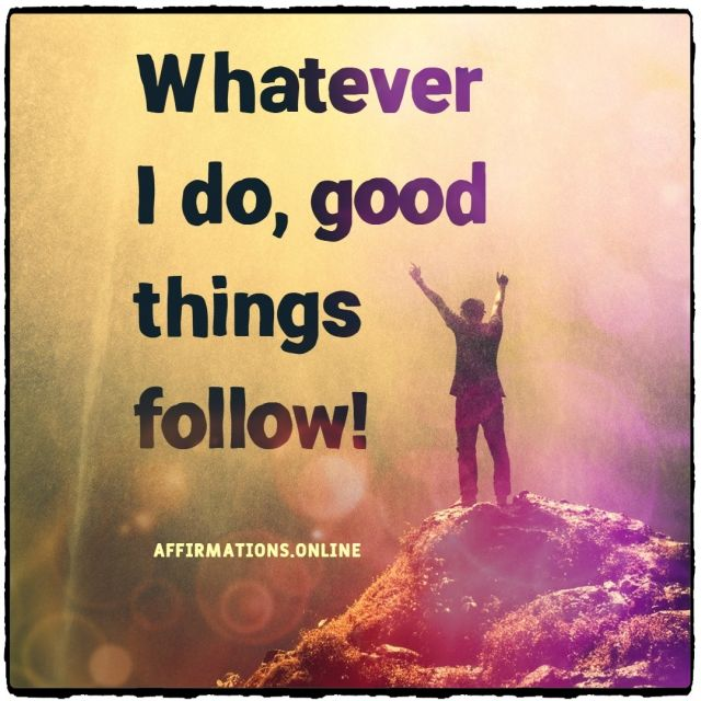 Positive affirmation from Affirmations.online - Whatever I do, good things follow!