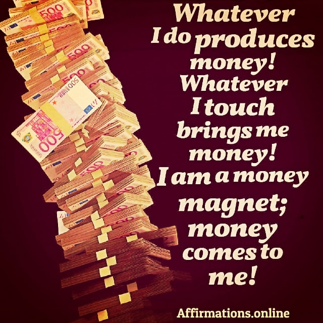 Positive affirmation from Affirmations.online - Whatever I do produces money! Whatever I touch brings me money! I am a money magnet; money comes to me!