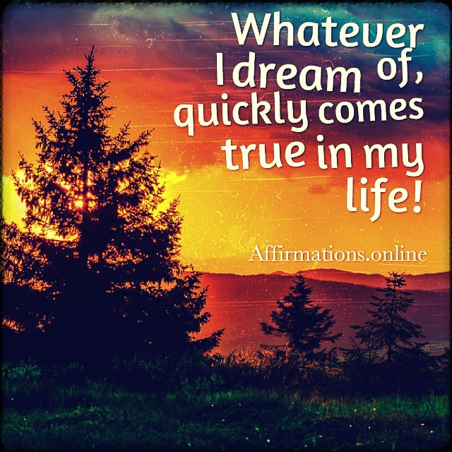 Positive affirmation from Affirmations.online - Whatever I dream of, quickly comes true in my life!