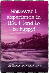 Positive affirmation from Affirmations.online - Whatever I experience in life, I tend to be happy!