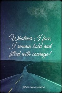 Positive affirmation from Affirmations.online - Whatever I face, I remain bold and filled with courage!