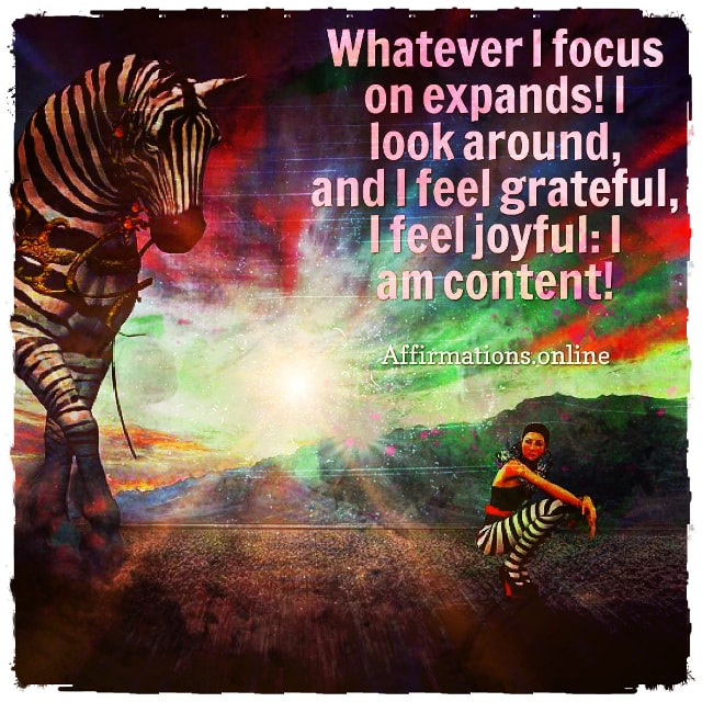 Positive affirmation from Affirmations.online - Whatever I focus on expands! I look around, and I feel grateful, I feel joyful: I am content!