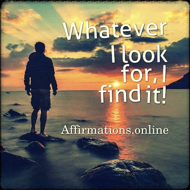 Positive affirmation from Affirmations.online - Whatever I look for, I find it!