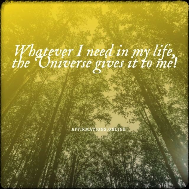 Positive affirmation from Affirmations.online - Whatever I need in my life, the Universe gives it to me!