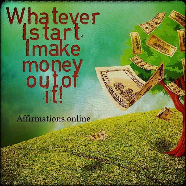 Positive affirmation from Affirmations.online - Whatever I start, I make money out of it!