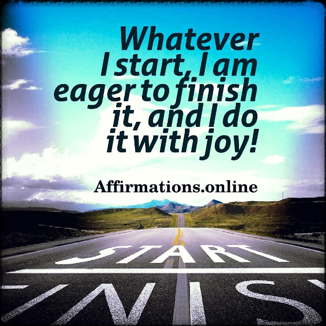 Positive affirmation from Affirmations.online - Whatever I start, I am eager to finish it, and I do it with joy!