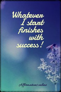 Positive affirmation from Affirmations.online - Whatever I start finishes with success!