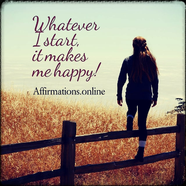 Positive affirmation from Affirmations.online - Whatever I start, it makes me happy!