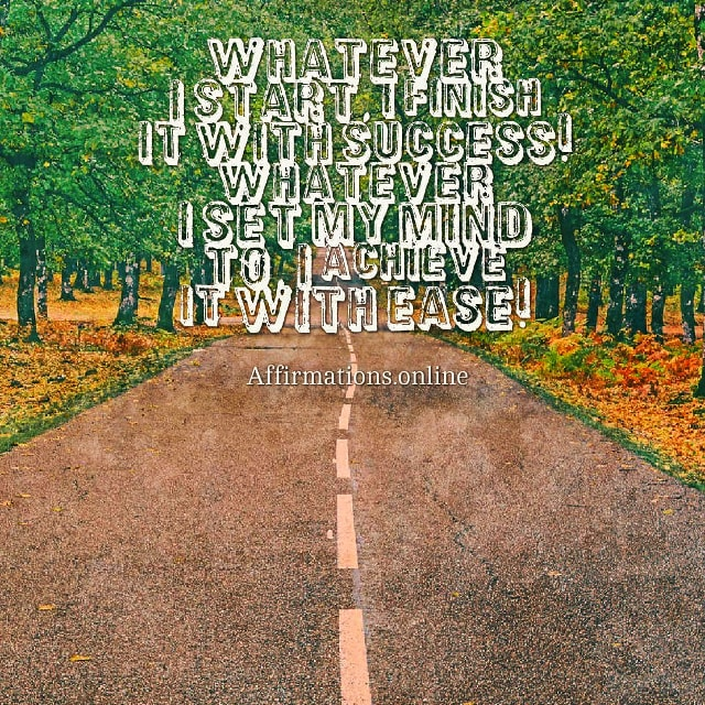 Positive affirmation from Affirmations.online - Whatever I start, I finish it with success! Whatever I set my mind to, I achieve it with ease!