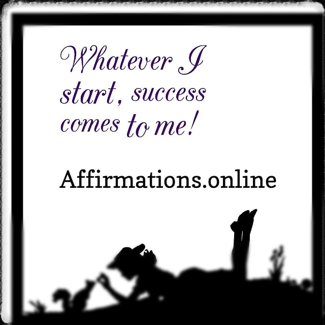 Positive affirmation from Affirmations.online - Whatever I start, success comes to me!