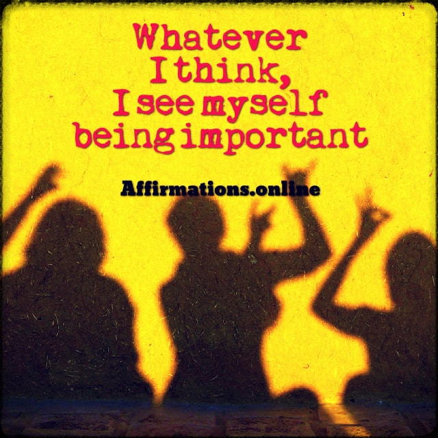 Positive affirmation from Affirmations.online - Whatever I think, I see myself being important!