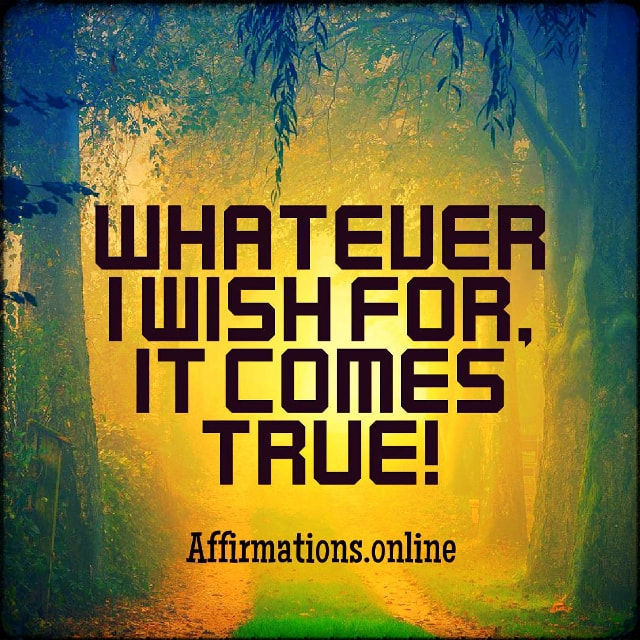 Positive affirmation from Affirmations.online - Whatever I wish for, it comes true!