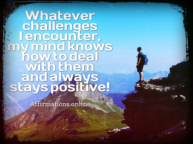 Positive affirmation from Affirmations.online - Whatever challenges I encounter, my mind knows how to deal with them and always stays positive!