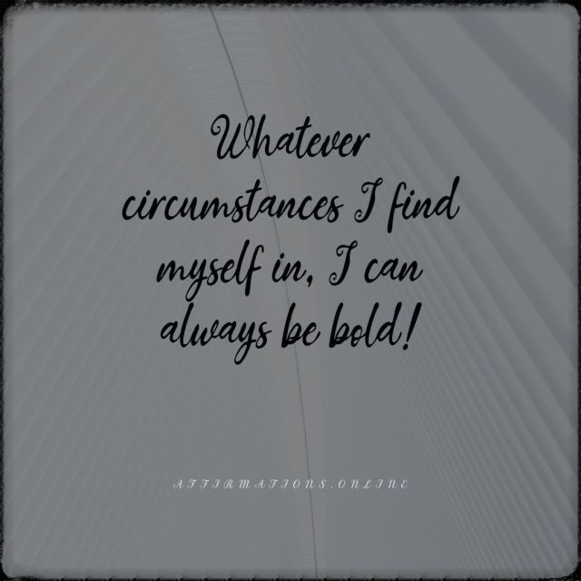 Positive affirmation from Affirmations.online - Whatever circumstances I find myself in, I can always be bold!