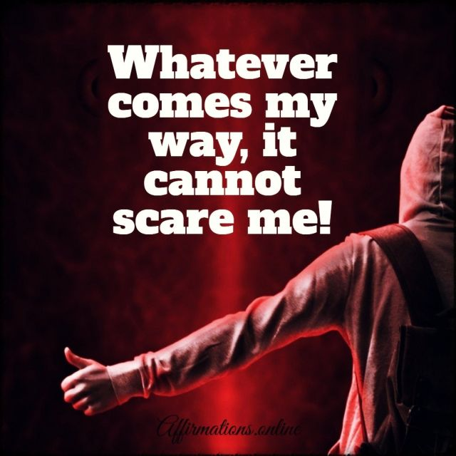 Whatever comes my way, it cannot scare me!