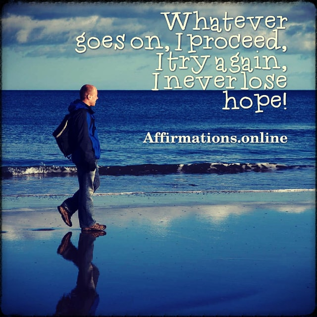 Positive affirmation from Affirmations.online - Whatever goes on, I proceed, I try again, I never lose hope!