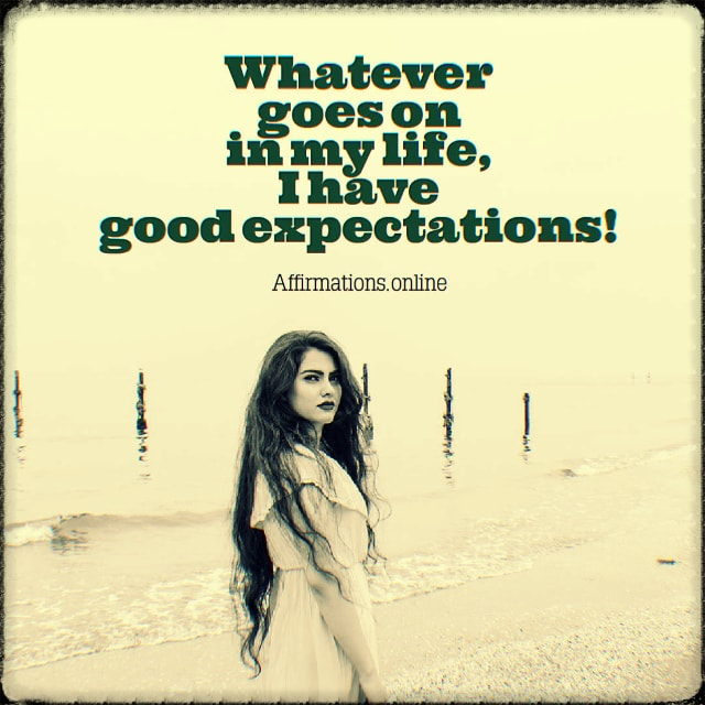 Positive affirmation from Affirmations.online - Whatever goes on in my life, I have good expectations!
