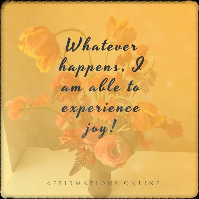 Positive affirmation from Affirmations.online - Whatever happens, I am able to experience joy!