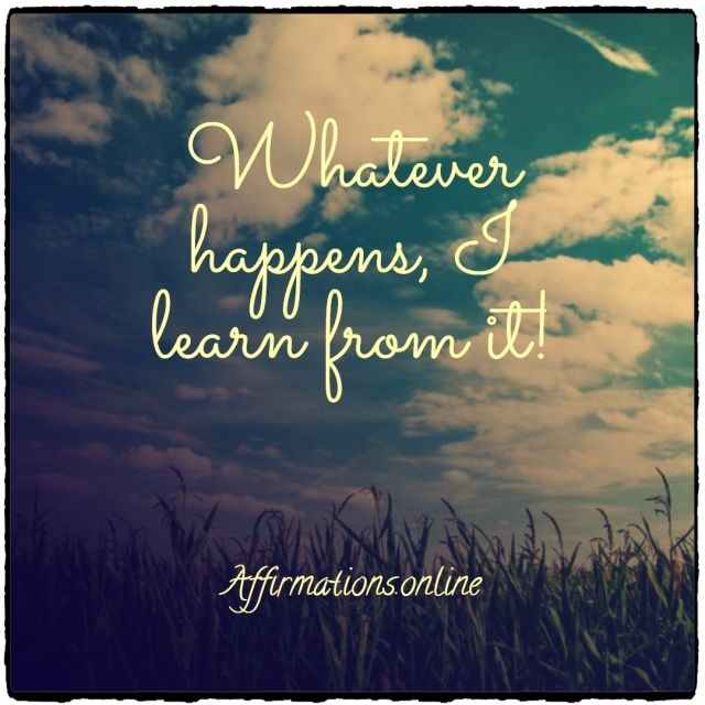 Positive affirmation from Affirmations.online - Whatever happens, I learn from it!
