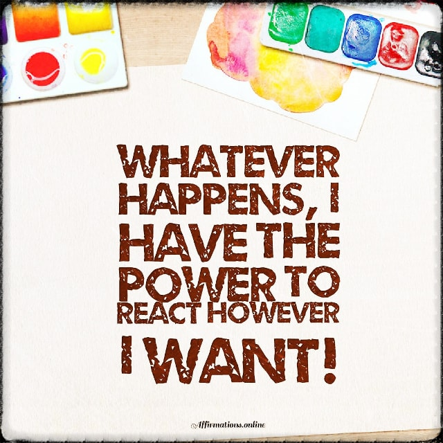 Positive affirmation from Affirmations.online - Whatever happens, I have the power to react however I want!