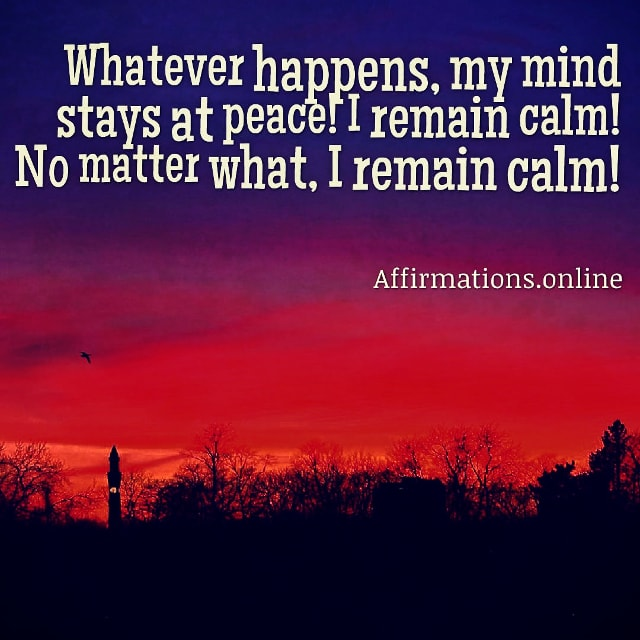 Positive affirmation from Affirmations.online - Whatever happens, my mind stays at peace! I remain calm! No matter what, I remain calm!