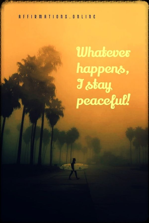 Positive affirmation from Affirmations.online - Whatever happens, I stay peaceful!