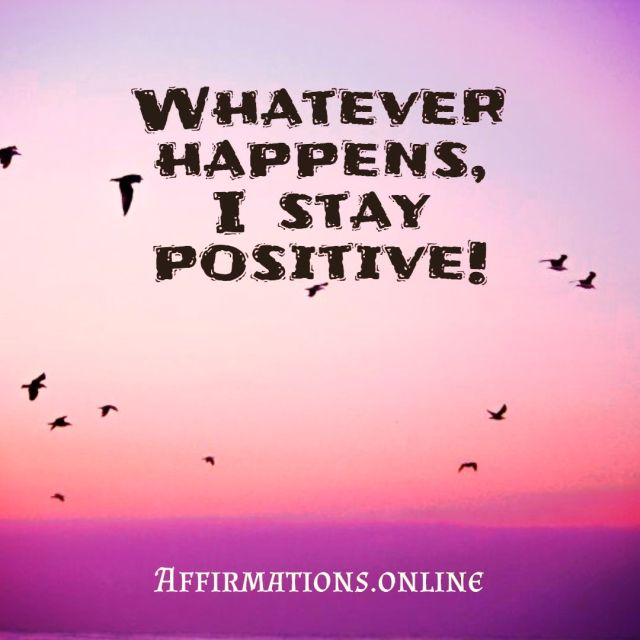 Positive affirmation from Affirmations.online - Whatever happens, I stay positive!