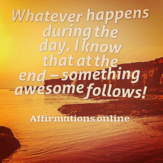 Positive affirmation from Affirmations.online - Whatever happens during the day, I know that at the end – something awesome follows!