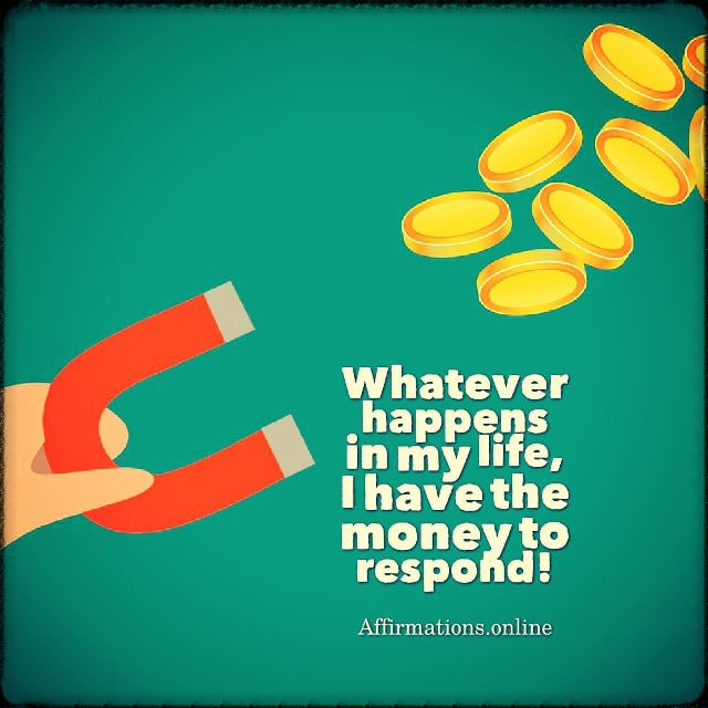 Positive affirmation from Affirmations.online - Whatever happens in my life, I have the money to respond!
