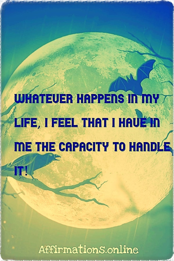 Positive affirmation from Affirmations.online - Whatever happens in my life, I feel that I have in me the capacity to handle it!