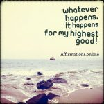 Whatever happens, it happens for my highest good!