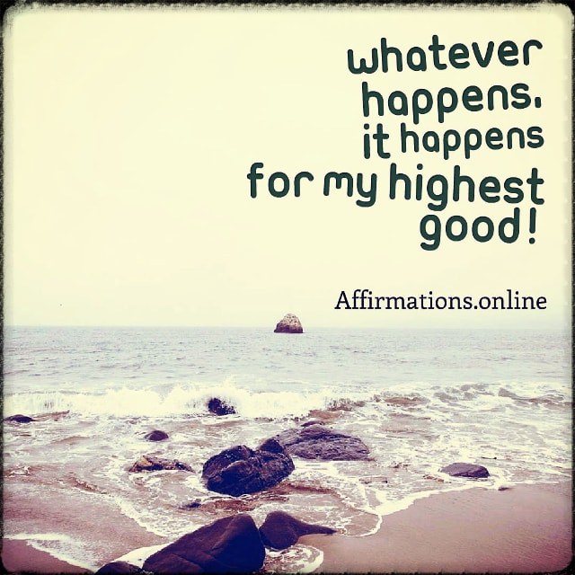 Positive affirmation from Affirmations.online - Whatever happens, it happens for my highest good!