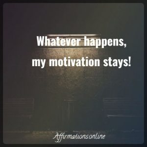 Positive affirmation from Affirmations.online - Whatever happens, my motivation stays!