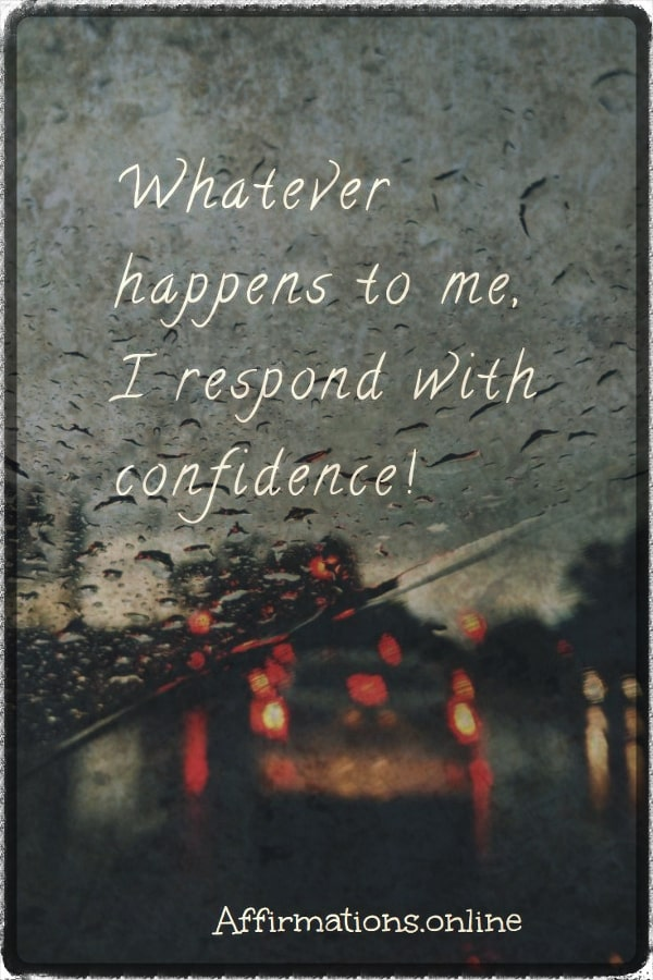 Positive affirmation from Affirmations.online - Whatever happens to me, I respond with confidence!
