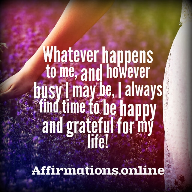 Positive affirmation from Affirmations.online - Whatever happens to me, and however busy I may be, I always find time to be happy and grateful for my life!