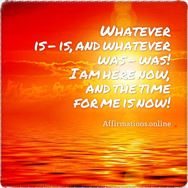 Positive affirmation from Affirmations.online - Whatever is – is, and whatever was – was! I am here now, and the time for me is now!