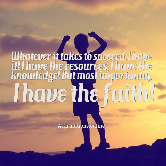 Image affirmation from Affirmations.online - Whatever it takes to succeed, I have it! I have the resources, I have the knowledge! But most importantly, I have the faith!
