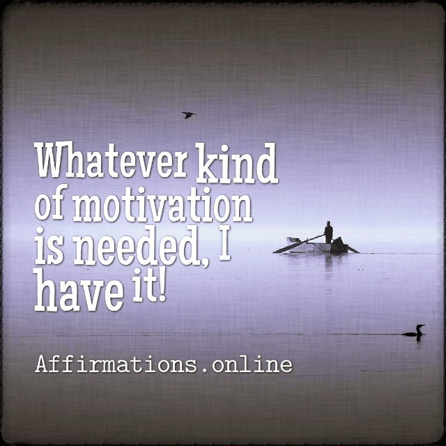 Positive affirmation from Affirmations.online - Whatever kind of motivation is needed, I have it!