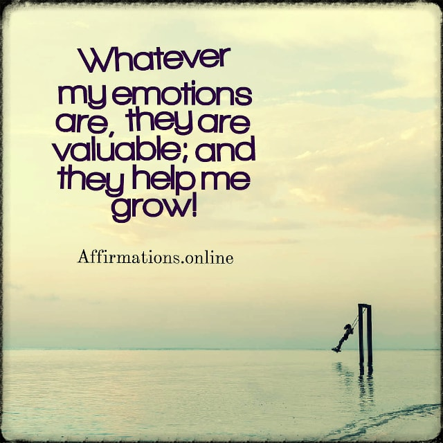 Positive affirmation from Affirmations.online - Whatever my emotions are, they are valuable; and they help me grow!