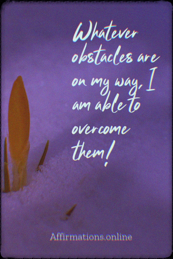 Positive affirmation from Affirmations.online - Whatever obstacles are on my way, I am able to overcome them!