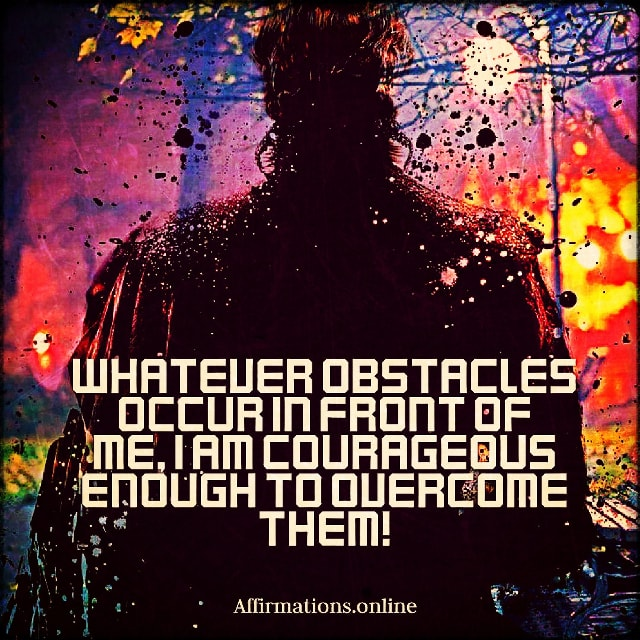Positive affirmation from Affirmations.online - Whatever obstacles occur in front of me, I am courageous enough to overcome them!