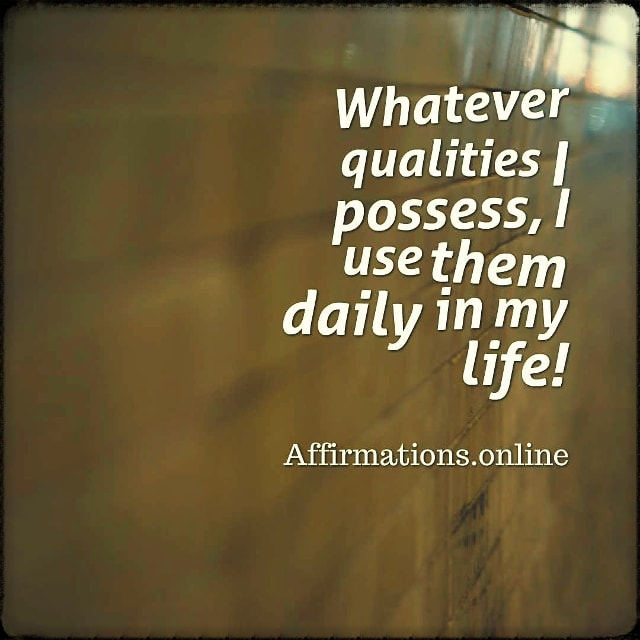Positive affirmation from Affirmations.online - Whatever qualities I possess, I use them daily in my life!
