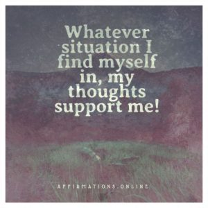Whatever situation I find myself in, my thoughts support me!