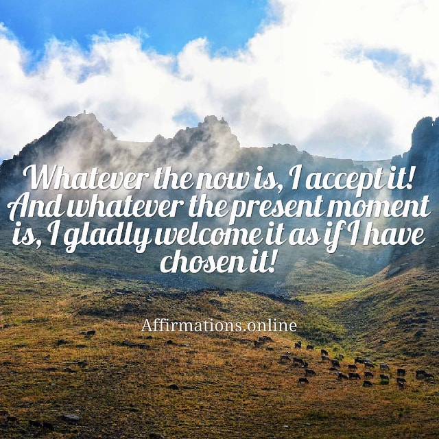 Image affirmation from Affirmations.online - Whatever the now is, I accept it! And whatever the present moment is, I gladly welcome it as if I have chosen it!